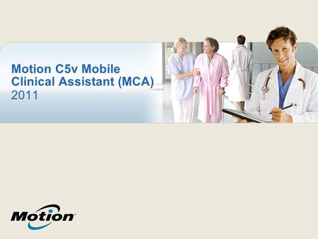 Motion C5v Mobile Clinical Assistant (MCA) 2011. Motion ® C5v MCA A rugged, lightweight, disinfectable, hospital- grade tablet PC specifically designed.