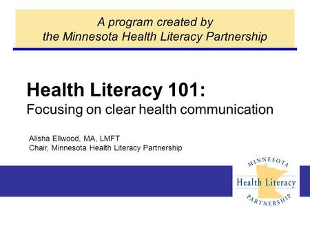 Health Literacy 101: Focusing on clear health communication A program created by the Minnesota Health Literacy Partnership Alisha Ellwood, MA, LMFT Chair,
