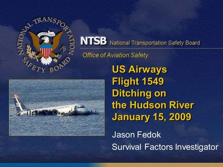 Office of Aviation Safety US Airways Flight 1549 Ditching on the Hudson River January 15, 2009 Jason Fedok Survival Factors Investigator.