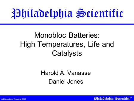 © Philadelphia Scientific 2006 Monobloc Batteries: High Temperatures, Life and Catalysts Harold A. Vanasse Daniel Jones Philadelphia Scientific.