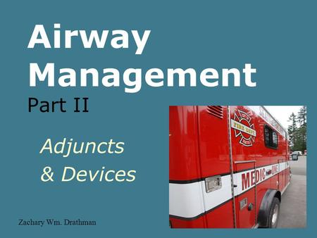 Airway Management Part II Adjuncts & Devices Zachary Wm. Drathman.