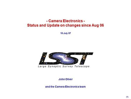 (1) - Camera Electronics - Status and Update on changes since Aug 06 18 July 07 John Oliver and the Camera Electronics team.