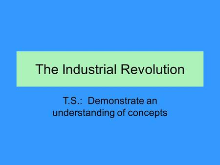 The Industrial Revolution T.S.: Demonstrate an understanding of concepts.