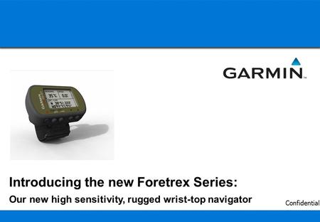 1 Confidential Introducing the new Foretrex Series: Our new high sensitivity, rugged wrist-top navigator.