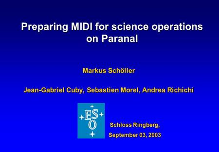 Preparing MIDI for science operations on Paranal Markus Schöller Jean-Gabriel Cuby, Sebastien Morel, Andrea Richichi Schloss Ringberg, September 03, 2003.