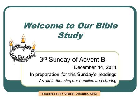 Welcome to Our Bible Study 3 rd Sunday of Advent B December 14, 2014 In preparation for this Sunday's readings As aid in focusing our homilies and sharing.