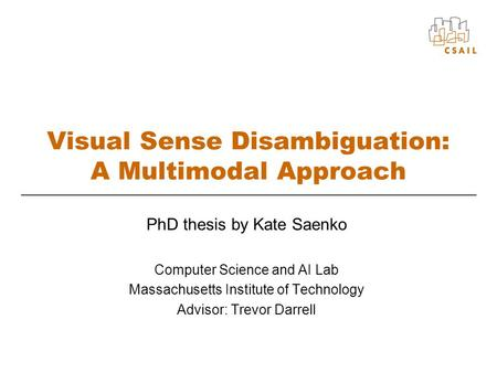 Visual Sense Disambiguation: A Multimodal Approach PhD thesis by Kate Saenko Computer Science and AI Lab Massachusetts Institute of Technology Advisor: