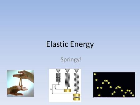 Elastic Energy Springy! Elastic Potential Elastic PE is the energy stored in elastic materials as the result of their stretching or compressing.