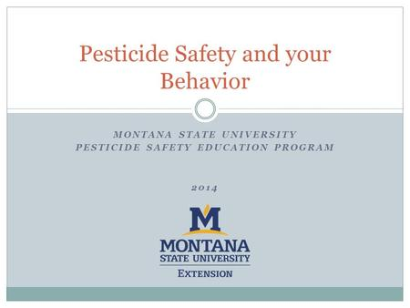 MONTANA STATE UNIVERSITY PESTICIDE SAFETY EDUCATION PROGRAM 2014 Pesticide Safety and your Behavior.