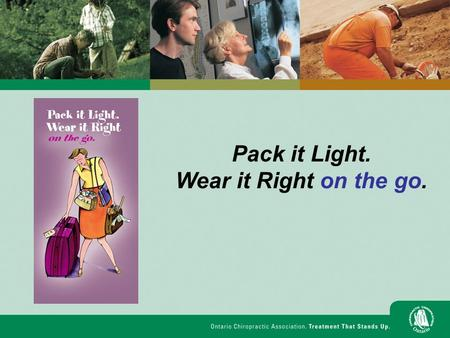 Pack it Light. Wear it Right on the go.. Pack it Light. Wear it Right on the go. Today we will: Identify ways to prevent back pain from carrying heavy.