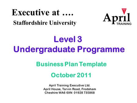 Executive at …. Staffordshire University April Training Executive Ltd. April House, Tarvin Road, Frodsham Cheshire WA6 6XN 01928 735868 Level 3 Undergraduate.