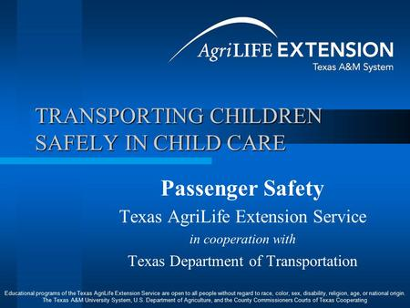 TRANSPORTING CHILDREN SAFELY IN CHILD CARE Passenger Safety Texas AgriLife Extension Service in cooperation with Texas Department of Transportation Educational.