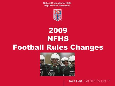 Take Part. Get Set For Life.™ National Federation of State High School Associations 2009 NFHS Football Rules Changes.