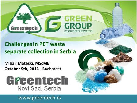 Www.greentech.rs Challenges in PET waste separate collection in Serbia Mihail Mateski, MScME October 9th, 2014 - Bucharest.