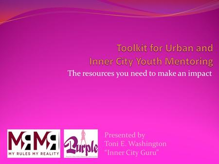"The resources you need to make an impact Presented by Toni E. Washington ""Inner City Guru"""