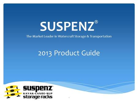 SUSPENZ ® 2013 Product Guide The Market Leader in Watercraft Storage & Transportation 1.