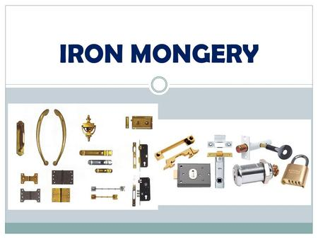 IRON MONGERY. Definition manufacture of iron goods, refers to the range of mechanical and moving items which enable a door to be opened, closed and locked.