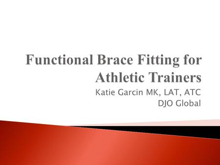 Katie Garcin MK, LAT, ATC DJO Global.  Bracing Classifications  Inside the ACL  Brace Technology  Hinge Technology  Brace Fitting Guidelines Information.