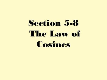 Section 5-8 The Law of Cosines. A b c C a B Solve ∆ABC if A= 120⁰, b=9, c=5.