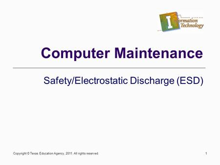 Safety/Electrostatic Discharge (ESD) Computer Maintenance Copyright © Texas Education Agency, 2011. All rights reserved.1.