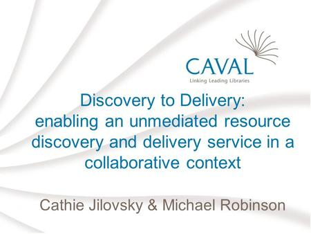 Discovery to Delivery: enabling an unmediated resource discovery and delivery service in a collaborative context Cathie Jilovsky & Michael Robinson.