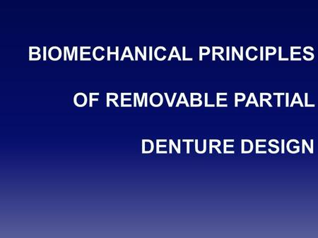 BIOMECHANICAL PRINCIPLES OF REMOVABLE PARTIAL DENTURE DESIGN