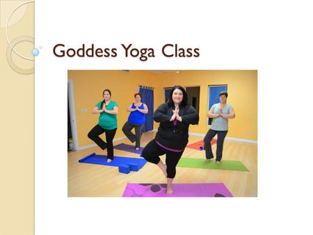 Goddess Yoga Class. BREATHE Begin by standing in Mountain pose 3 or 4 Deep breaths into the belly Raise arms up on inhale & down on exhale (4 or 5X) Rotate.