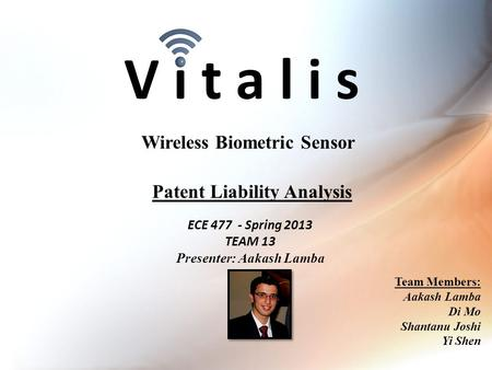 V i t a l i s ECE 477 - Spring 2013 TEAM 13 Presenter: Aakash Lamba Wireless Biometric Sensor Team Members: Aakash Lamba Di Mo Shantanu Joshi Yi Shen Patent.
