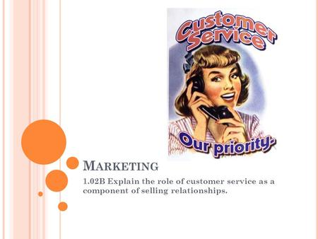 Marketing 1.02B Explain the role of customer service as a component of selling relationships.