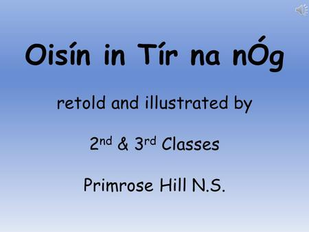 Oisín in Tír na nÓg retold and illustrated by 2 nd & 3 rd Classes Primrose Hill N.S.