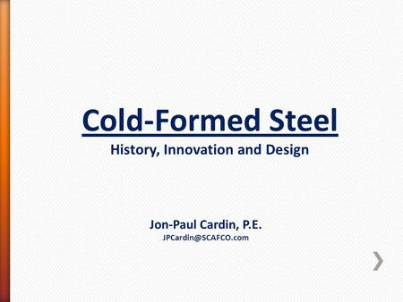 Cold-Formed Steel History, Innovation and Design Jon-Paul Cardin, P.E.