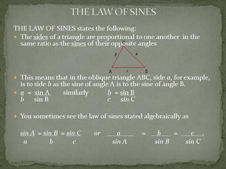 THE LAW OF SINES states the following: The sides of a triangle are proportional to one another in the same ratio as the sines of their opposite angles.