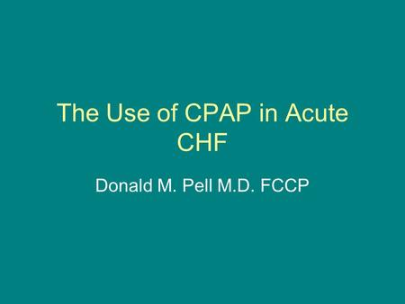 The Use of CPAP in Acute CHF Donald M. Pell M.D. FCCP.