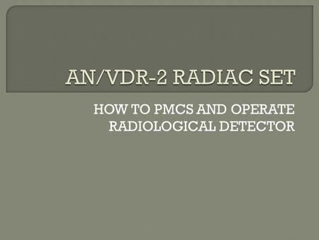 HOW TO PMCS AND OPERATE RADIOLOGICAL DETECTOR