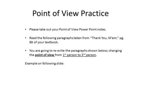 "Point of View Practice Please take out your Point of View Power Point notes. Read the following paragraphs taken from ""Thank You, M'am;"" pg. 88 of your."