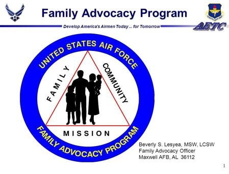 Develop America's Airmen Today... for Tomorrow 1 Family Advocacy Program Beverly S. Lesyea, MSW, LCSW Family Advocacy Officer Maxwell AFB, AL 36112.