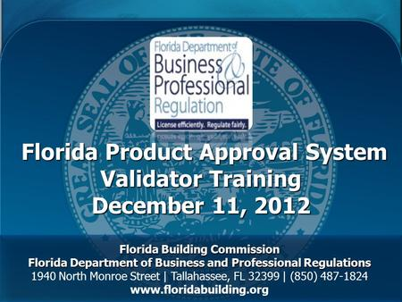 Florida Product Approval System Validator Training December 11, 2012 Florida Product Approval System Validator Training December 11, 2012 Florida Building.