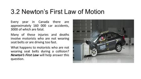 3.2 Newton's First Law of Motion Every year in Canada there are approximately 160 000 car accidents, 3000 of which are fatal. Many of these injuries and.