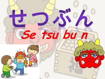 Se tsu bu n. Setsubun no hi ( せつぶんの日 ) takes place on the 3rd of February every year. It traditionally marks the change of the season from Winter to Spring,