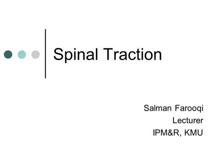 Spinal Traction Salman Farooqi Lecturer IPM&R, KMU.