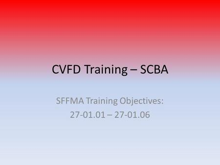 CVFD Training – SCBA SFFMA Training Objectives: 27-01.01 – 27-01.06.