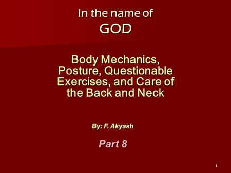 1 In the name of GOD Body Mechanics, Posture, Questionable Exercises, and Care of the Back and Neck By: F. Akyash Part 8.