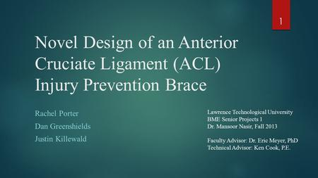 Novel Design of an Anterior Cruciate Ligament (ACL) Injury Prevention Brace Rachel Porter Dan Greenshields Justin Killewald 1 Lawrence Technological University.