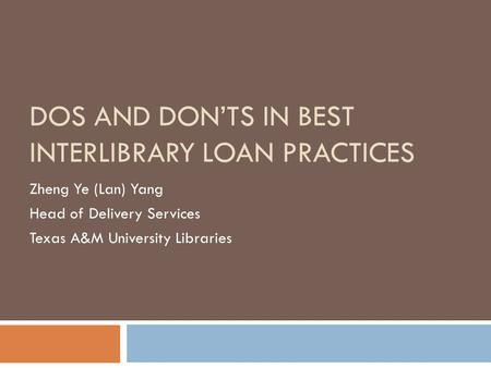 DOS AND DON'TS IN BEST INTERLIBRARY LOAN PRACTICES Zheng Ye (Lan) Yang Head of Delivery Services Texas A&M University Libraries.