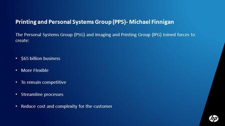 Printing and Personal Systems Group (PPS)- Michael Finnigan The Personal Systems Group (PSG) and Imaging and Printing Group (IPG) Joined forces to create: