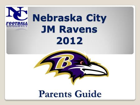 Nebraska City JM Ravens 2012 Parents Guide. Basic Philosophy Teamwork Sportsmanship Courage Strength Loyalty Confidence Through all of these building.