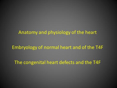 Anatomy and physiology of the heart Embryology of normal heart and of the T4F The congenital heart <strong>defects</strong> and the T4F.