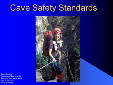 Cave Safety Standards James Goodbar Senior Cave/Karst Specialist Bureau of Land Management May 12-16, 2014 Cody, Wyoming.