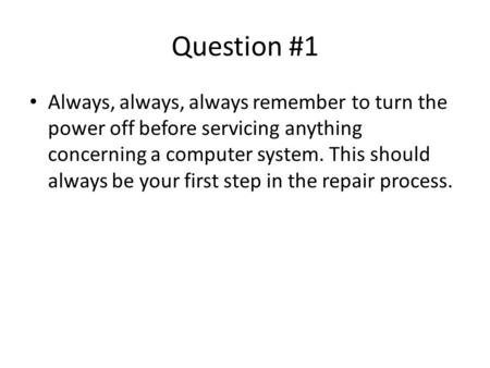 Question #1 Always, always, always remember to turn the power off before servicing anything concerning a computer system. This should always be your first.