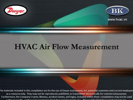 Www.hvac.vn HVAC Air Flow Measurement The materials included in this compilation are for the use of Dwyer Instruments, Inc. potential customers and current.
